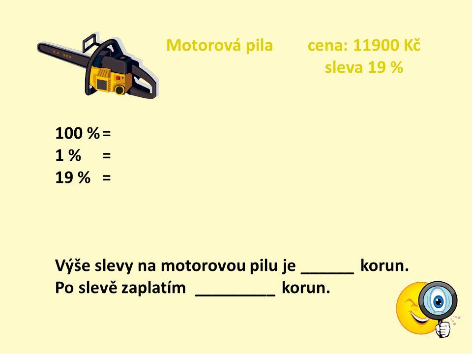 Motorová pila cena: 11900 Kč sleva 19 % 100 %= 1 % = 19 %= Výše slevy na motorovou pilu je ______ korun.