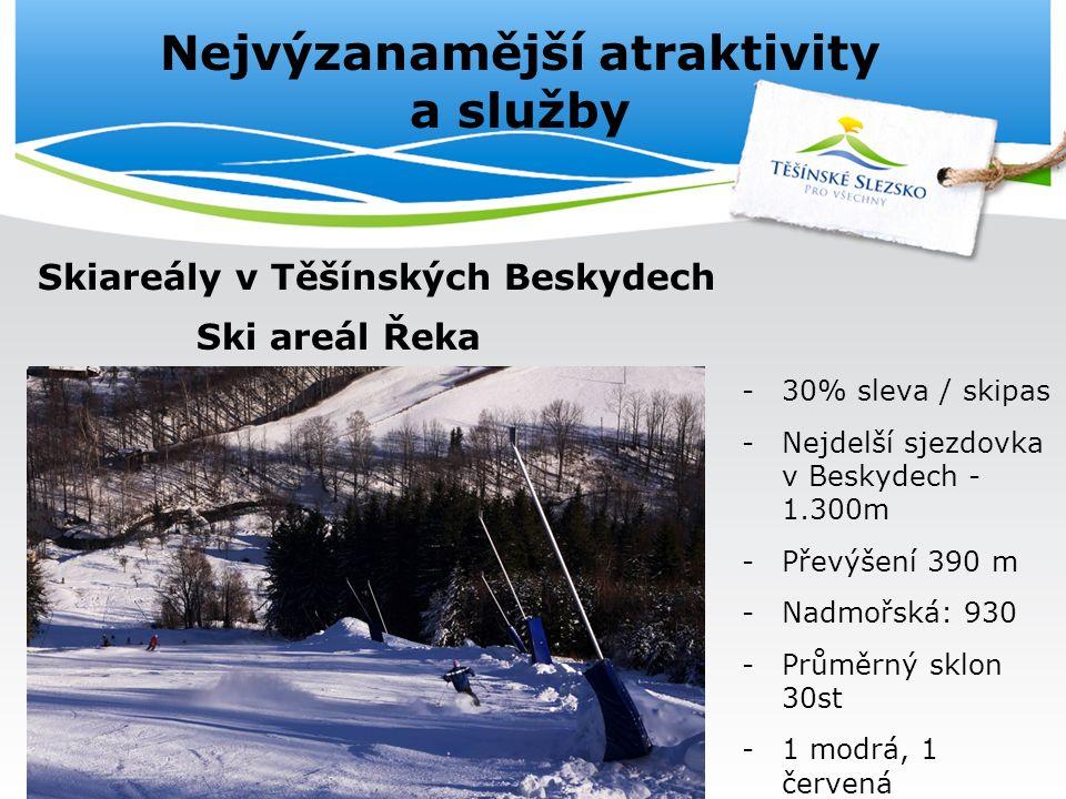 Nejvýzanamější atraktivity a služby Skiareály v Těšínských Beskydech Ski areál Řeka -30% sleva / skipas -Nejdelší sjezdovka v Beskydech - 1.300m -Převýšení 390 m -Nadmořská: 930 -Průměrný sklon 30st -1 modrá, 1 červená