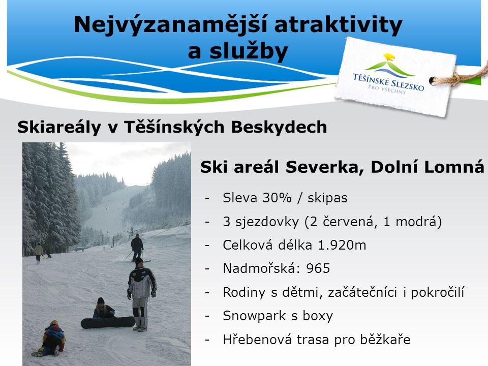 Nejvýzanamější atraktivity a služby Skiareály v Těšínských Beskydech Ski areál Severka, Dolní Lomná -Sleva 30% / skipas -3 sjezdovky (2 červená, 1 modrá) -Celková délka 1.920m -Nadmořská: 965 -Rodiny s dětmi, začátečníci i pokročilí -Snowpark s boxy -Hřebenová trasa pro běžkaře