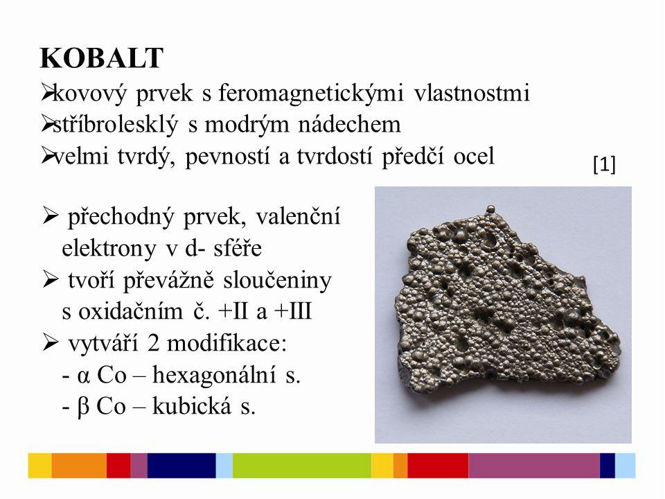 KOBALT  kovový prvek s feromagnetickými vlastnostmi  stříbrolesklý s modrým nádechem  velmi tvrdý, pevností a tvrdostí předčí ocel [1]  přechodný prvek, valenční elektrony v d- sféře  tvoří převážně sloučeniny s oxidačním č.