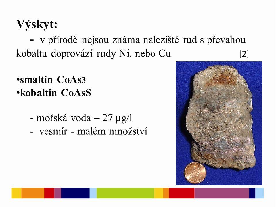 Výskyt: - v přírodě nejsou známa naleziště rud s převahou kobaltu doprovází rudy Ni, nebo Cu smaltin CoAs 3 kobaltin CoAsS [2] - mořská voda – 27 μg/l - vesmír - malém množství