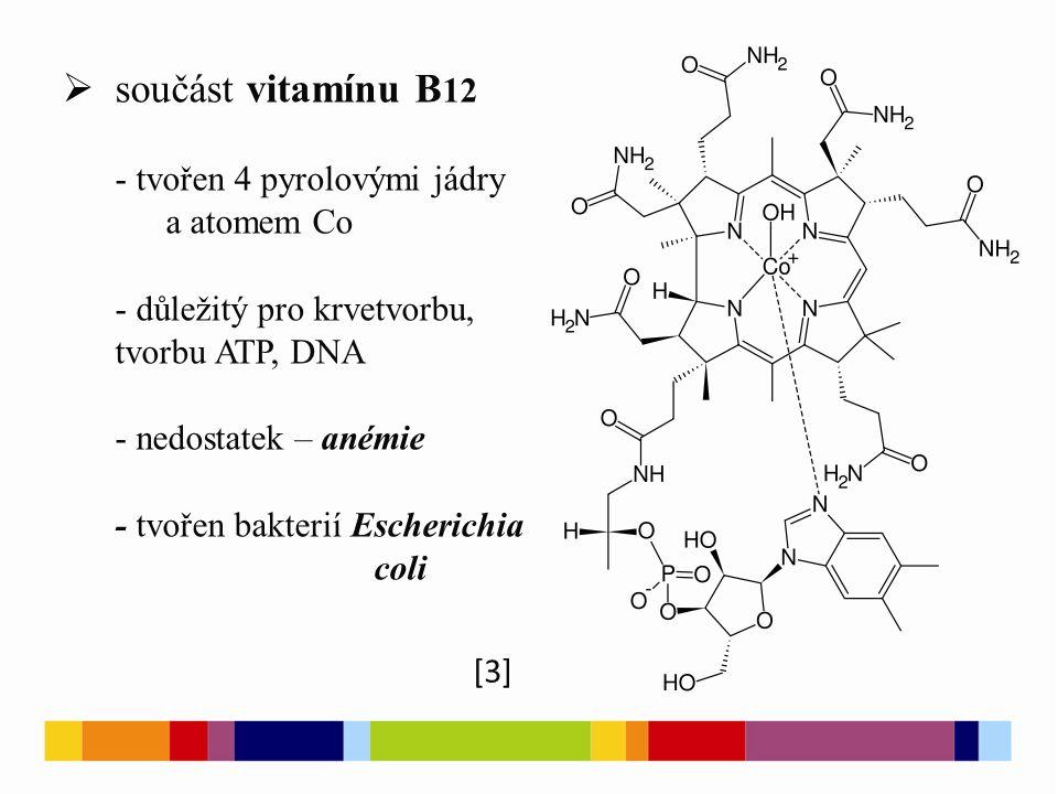  součást vitamínu B 12 - tvořen 4 pyrolovými jádry a atomem Co - důležitý pro krvetvorbu, tvorbu ATP, DNA - nedostatek – anémie - tvořen bakterií Escherichia coli [3]