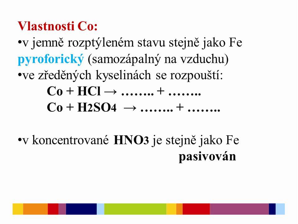 Vlastnosti Co: v jemně rozptýleném stavu stejně jako Fe pyroforický (samozápalný na vzduchu) ve zředěných kyselinách se rozpouští: Co + HCl → ……..