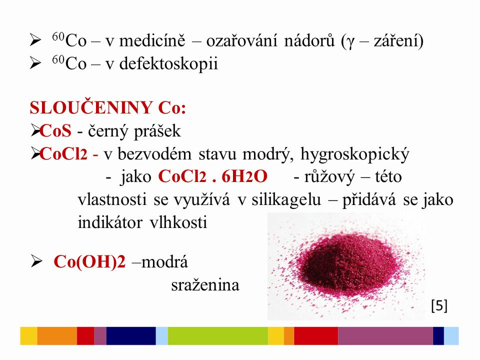  60 Co – v medicíně – ozařování nádorů (γ – záření)  60 Co – v defektoskopii [5] SLOUČENINY Co:  CoS - černý prášek  CoCl 2 - v bezvodém stavu modrý, hygroskopický - jako CoCl 2.