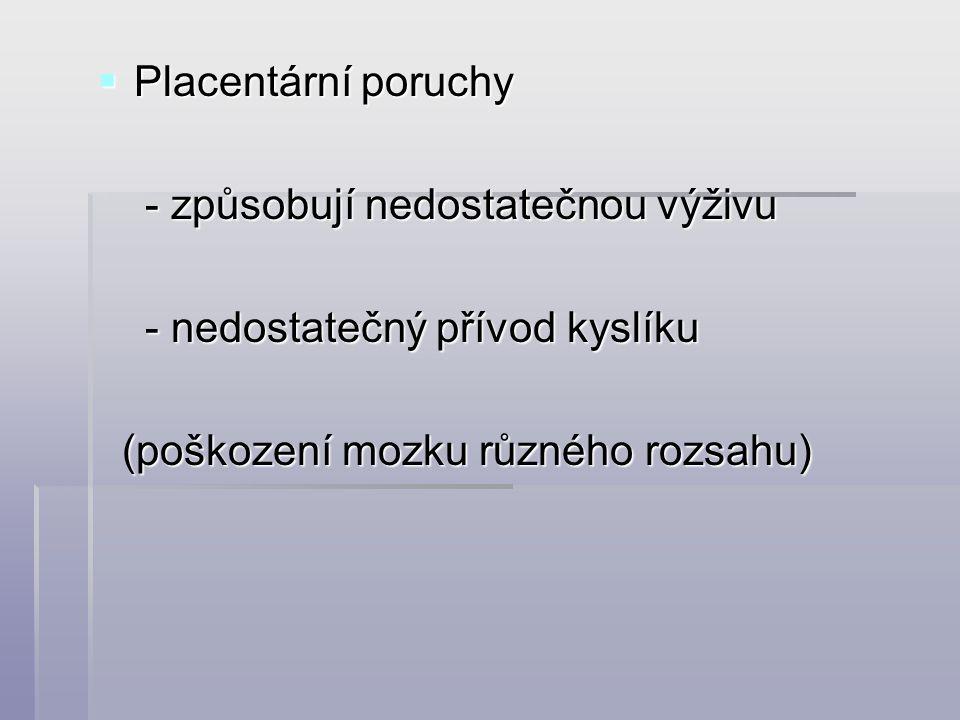  Placentární poruchy - způsobují nedostatečnou výživu - způsobují nedostatečnou výživu - nedostatečný přívod kyslíku - nedostatečný přívod kyslíku (poškození mozku různého rozsahu) (poškození mozku různého rozsahu)