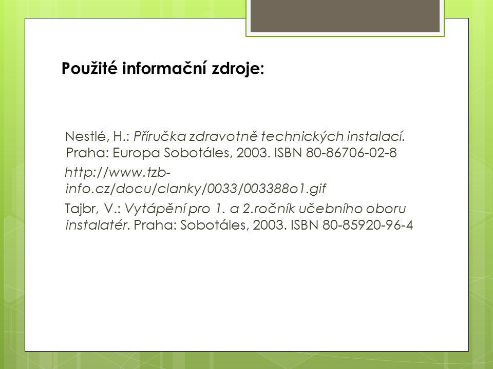 Použité informační zdroje: Nestlé, H.: Příručka zdravotně technických instalací. Praha: Europa Sobotáles, 2003. ISBN 80-86706-02-8 http://www.tzb- inf