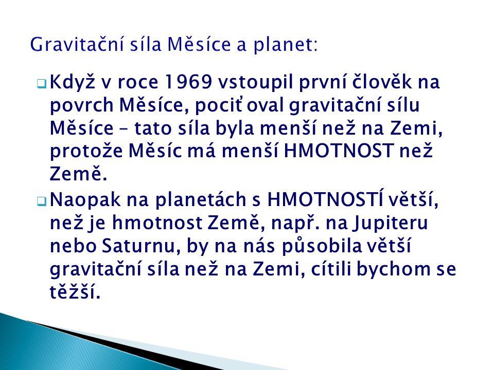  Když v roce 1969 vstoupil první člověk na povrch Měsíce, pociťoval gravitační sílu Měsíce – tato síla byla menší než na Zemi, protože Měsíc má menší HMOTNOST než Země.