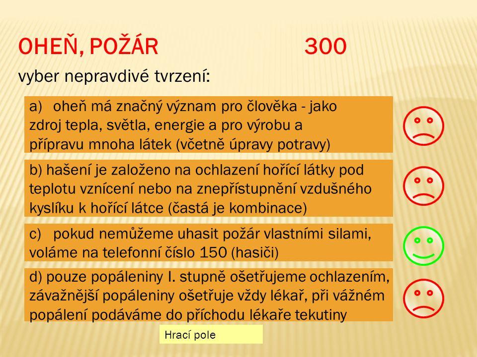 OHEŇ, POŽÁR 300 vyber nepravdivé tvrzení: Hrací pole a)oheň má značný význam pro člověka - jakooheň má značný význam pro člověka - jako zdroj tepla, světla, energie a pro výrobu a přípravu mnoha látek (včetně úpravy potravy) b) hašení je založeno na ochlazení hořící látky pod teplotu vznícení nebo na znepřístupnění vzdušného kyslíku k hořící látce (častá je kombinace) c)pokud nemůžeme uhasit požár vlastními silami,pokud nemůžeme uhasit požár vlastními silami, voláme na telefonní číslo 150 (hasiči) d) pouze popáleniny I.