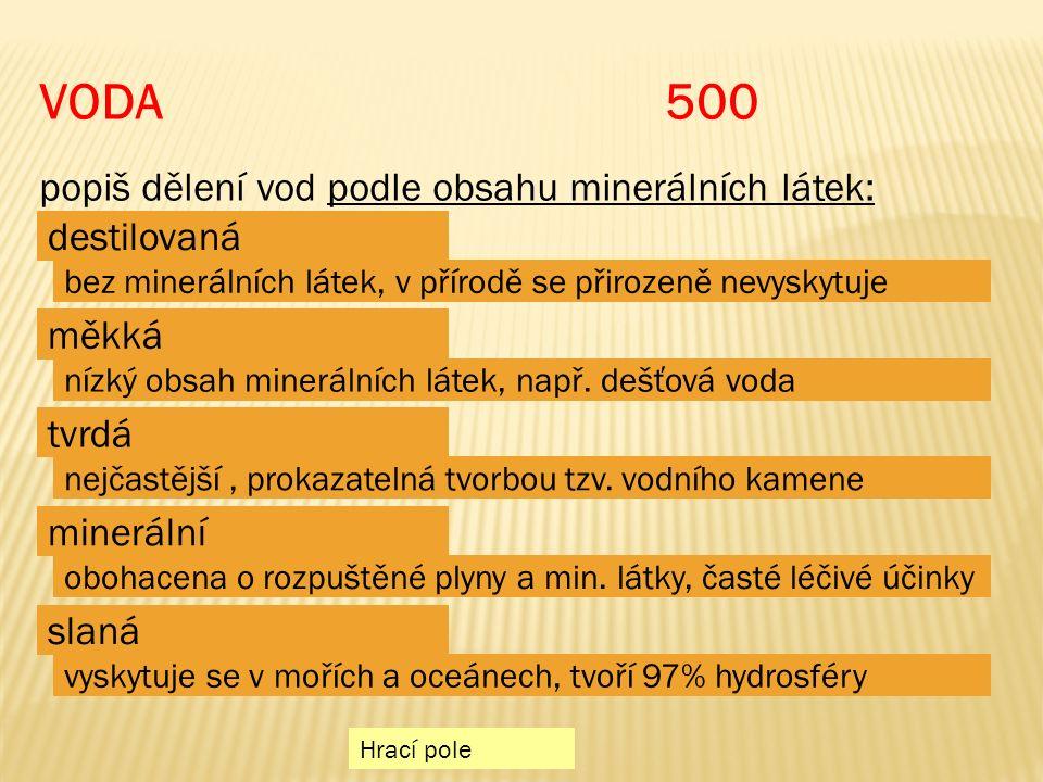Hrací pole VODA 500 popiš dělení vod podle obsahu minerálních látek: tvrdá minerální destilovaná měkká bez minerálních látek, v přírodě se přirozeně nevyskytuje nízký obsah minerálních látek, např.