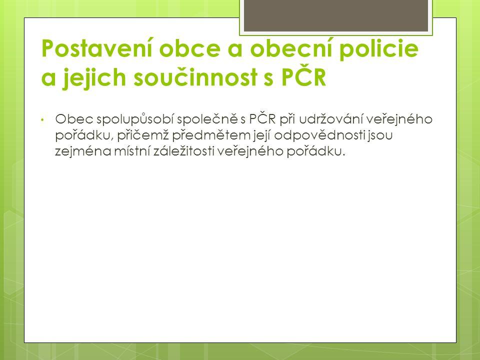 Postavení obce a obecní policie a jejich součinnost s PČR Obec spolupůsobí společně s PČR při udržování veřejného pořádku, přičemž předmětem její odpovědnosti jsou zejména místní záležitosti veřejného pořádku.