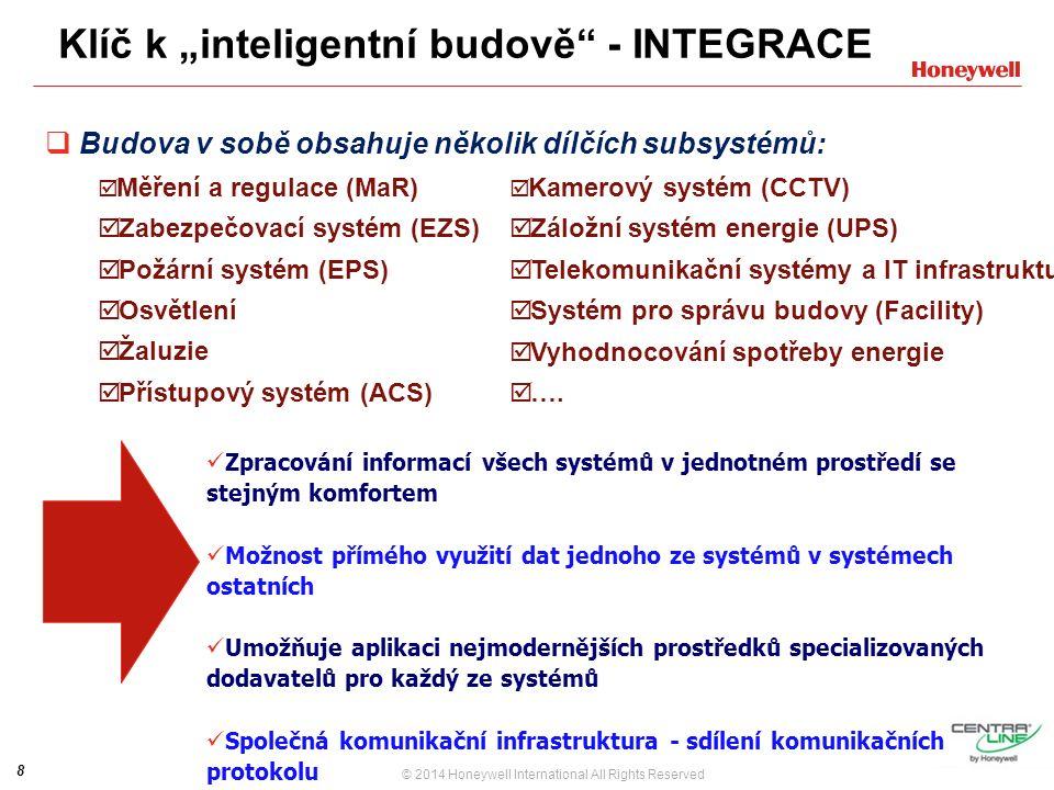 """8 © 2014 Honeywell International All Rights Reserved Klíč k """"inteligentní budově - INTEGRACE  Budova v sobě obsahuje několik dílčích subsystémů:  Měření a regulace (MaR)  Zabezpečovací systém (EZS)  Požární systém (EPS)  Osvětlení  Žaluzie  Přístupový systém (ACS) Zpracování informací všech systémů v jednotném prostředí se stejným komfortem Možnost přímého využití dat jednoho ze systémů v systémech ostatních Umožňuje aplikaci nejmodernějších prostředků specializovaných dodavatelů pro každý ze systémů Společná komunikační infrastruktura - sdílení komunikačních protokolu  Kamerový systém (CCTV)  Záložní systém energie (UPS)  Telekomunikační systémy a IT infrastruktura  Systém pro správu budovy (Facility)  Vyhodnocování spotřeby energie  …."""