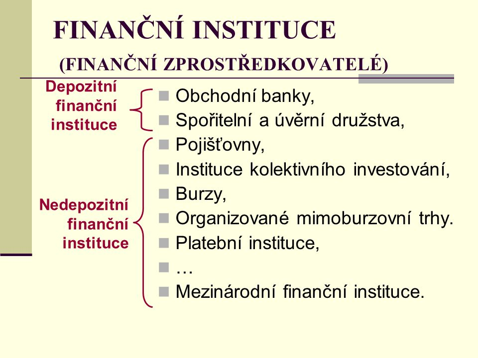 FINANČNÍ INSTITUCE (FINANČNÍ ZPROSTŘEDKOVATELÉ) Obchodní banky, Spořitelní a úvěrní družstva, Pojišťovny, Instituce kolektivního investování, Burzy, Organizované mimoburzovní trhy.