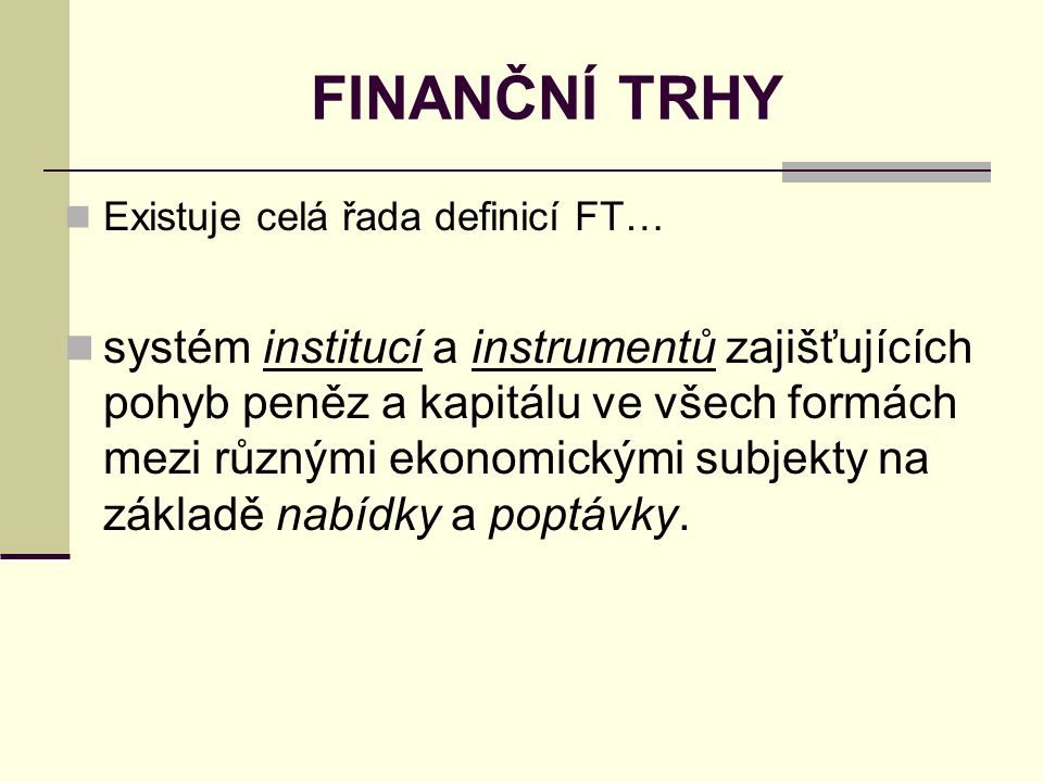 FINANČNÍ TRHY Existuje celá řada definicí FT… systém institucí a instrumentů zajišťujících pohyb peněz a kapitálu ve všech formách mezi různými ekonomickými subjekty na základě nabídky a poptávky.