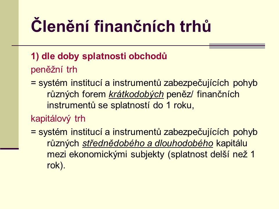Členění finančních trhů 1) dle doby splatnosti obchodů peněžní trh = systém institucí a instrumentů zabezpečujících pohyb různých forem krátkodobých peněz/ finančních instrumentů se splatností do 1 roku, kapitálový trh = systém institucí a instrumentů zabezpečujících pohyb různých střednědobého a dlouhodobého kapitálu mezi ekonomickými subjekty (splatnost delší než 1 rok).