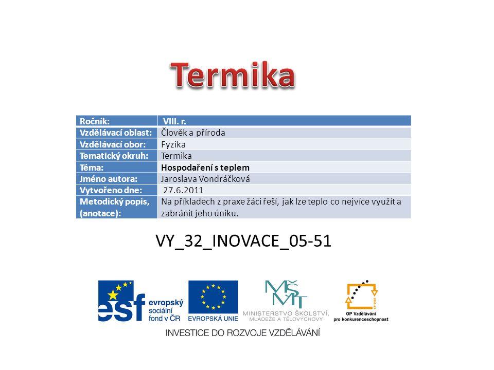 VY_32_INOVACE_05-51 Ročník: VIII. r. Vzdělávací oblast:Člověk a příroda Vzdělávací obor:Fyzika Tematický okruh:Termika Téma:Hospodaření s teplem Jméno