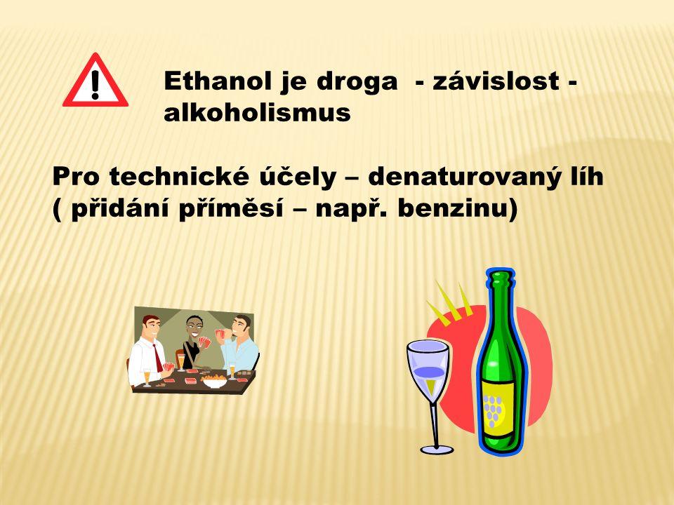 Ethanol je droga - závislost - alkoholismus Pro technické účely – denaturovaný líh ( přidání příměsí – např. benzinu)
