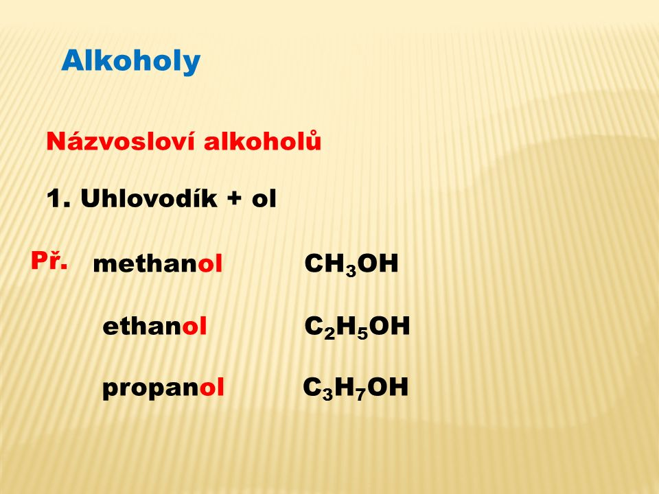 Alkoholy Názvosloví alkoholů 1. Uhlovodík + ol Př. methanolCH 3 OH ethanolC 2 H 5 OH propanolC 3 H 7 OH
