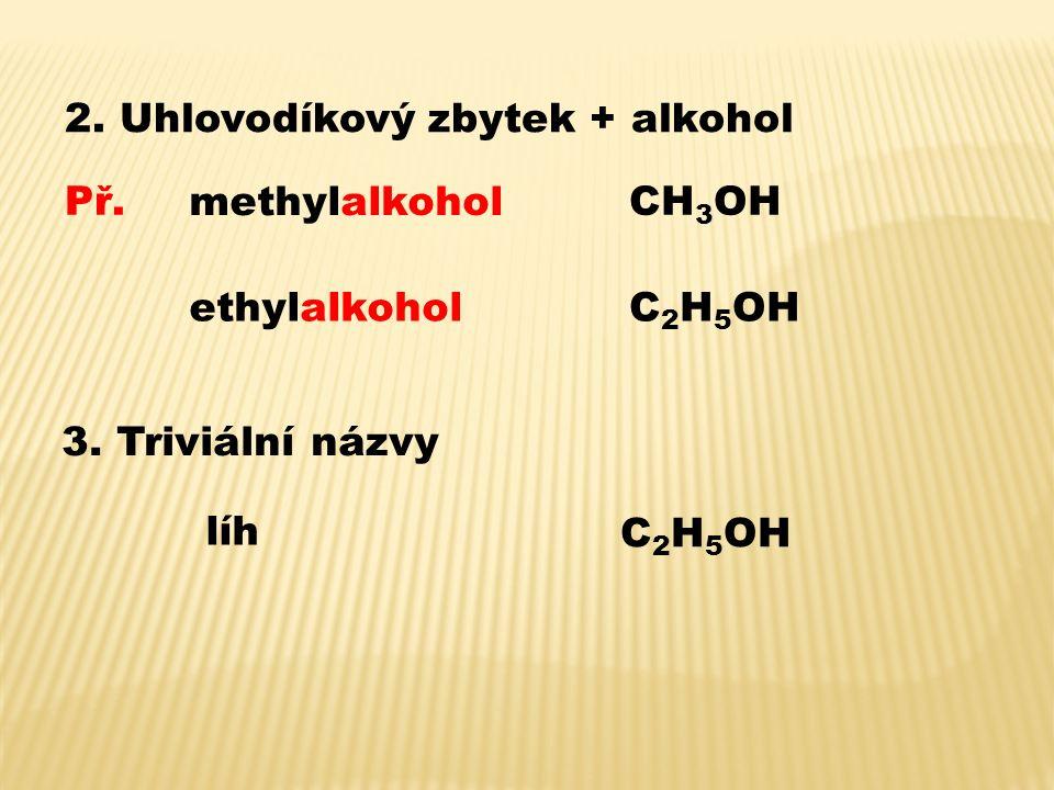 2. Uhlovodíkový zbytek + alkohol Př. methylalkohol CH 3 OH ethylalkoholC 2 H 5 OH 3. Triviální názvy líh C 2 H 5 OH