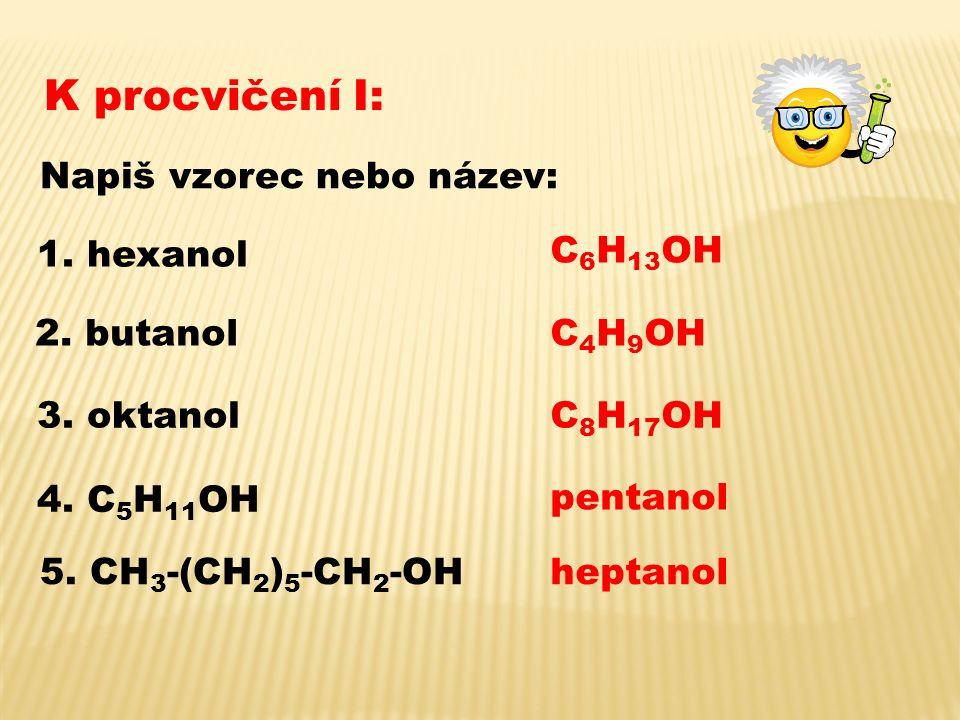 K procvičení I: Napiš vzorec nebo název: 1. hexanol 2. butanol 3. oktanol 4. C 5 H 11 OH 5. CH 3 -(CH 2 ) 5 -CH 2 -OH C 6 H 13 OH C 4 H 9 OH C 8 H 17
