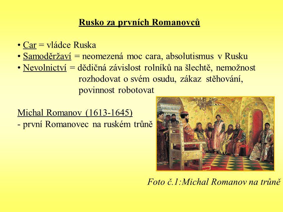 Rusko za prvních Romanovců Car = vládce Ruska Samoděržaví = neomezená moc cara, absolutismus v Rusku Nevolnictví = dědičná závislost rolníků na šlechtě, nemožnost rozhodovat o svém osudu, zákaz stěhování, povinnost robotovat Michal Romanov (1613-1645) - první Romanovec na ruském trůně Foto č.1:Michal Romanov na trůně