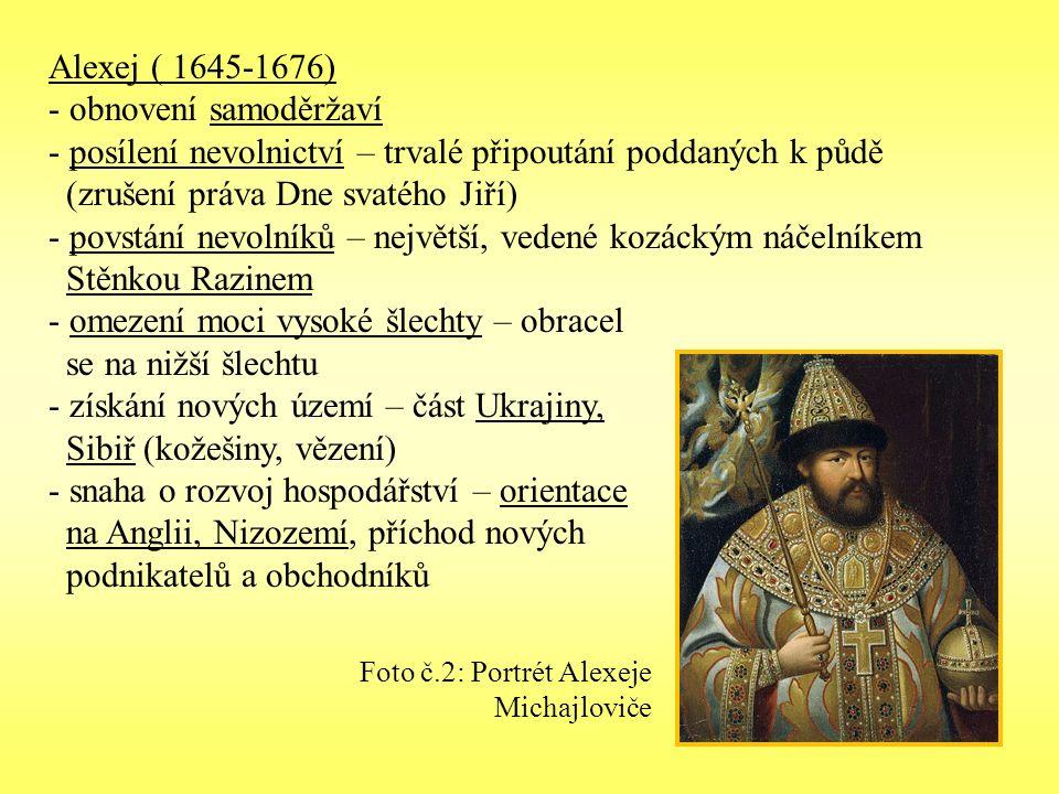Alexej ( 1645-1676) - obnovení samoděržaví - posílení nevolnictví – trvalé připoutání poddaných k půdě (zrušení práva Dne svatého Jiří) - povstání nevolníků – největší, vedené kozáckým náčelníkem Stěnkou Razinem - omezení moci vysoké šlechty – obracel se na nižší šlechtu - získání nových území – část Ukrajiny, Sibiř (kožešiny, vězení) - snaha o rozvoj hospodářství – orientace na Anglii, Nizozemí, příchod nových podnikatelů a obchodníků Foto č.2: Portrét Alexeje Michajloviče