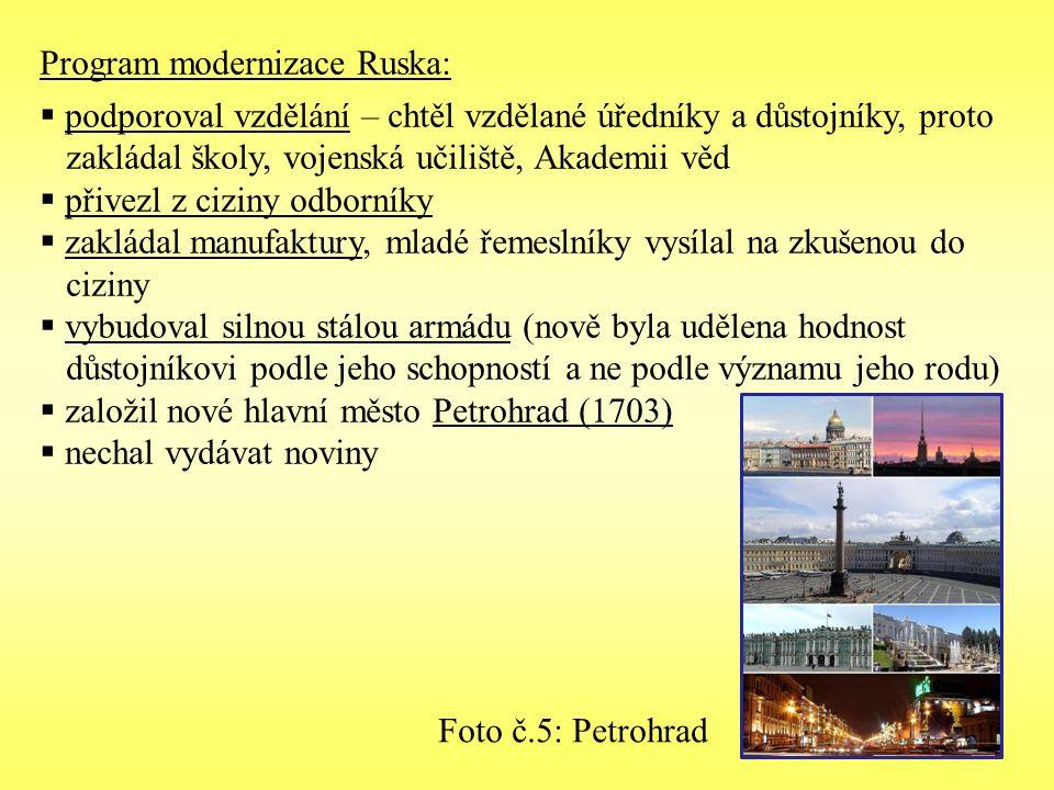 Program modernizace Ruska:  podporoval vzdělání – chtěl vzdělané úředníky a důstojníky, proto zakládal školy, vojenská učiliště, Akademii věd  přivezl z ciziny odborníky  zakládal manufaktury, mladé řemeslníky vysílal na zkušenou do ciziny  vybudoval silnou stálou armádu (nově byla udělena hodnost důstojníkovi podle jeho schopností a ne podle významu jeho rodu)  založil nové hlavní město Petrohrad (1703)  nechal vydávat noviny Foto č.5: Petrohrad