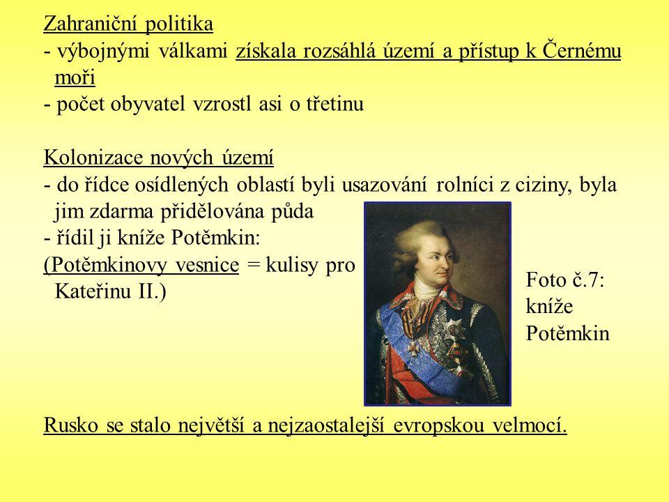 Zahraniční politika - výbojnými válkami získala rozsáhlá území a přístup k Černému moři - počet obyvatel vzrostl asi o třetinu Kolonizace nových území - do řídce osídlených oblastí byli usazování rolníci z ciziny, byla jim zdarma přidělována půda - řídil ji kníže Potěmkin: (Potěmkinovy vesnice = kulisy pro Kateřinu II.) Rusko se stalo největší a nejzaostalejší evropskou velmocí.