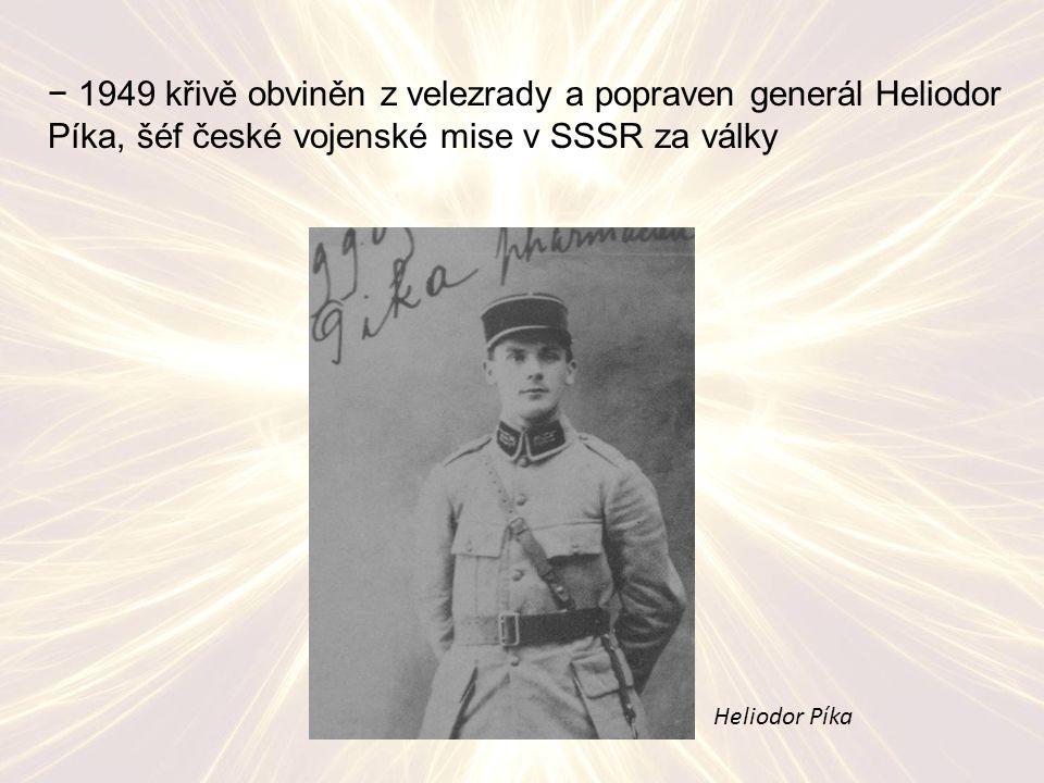 − 1949 křivě obviněn z velezrady a popraven generál Heliodor Píka, šéf české vojenské mise v SSSR za války Heliodor Píka
