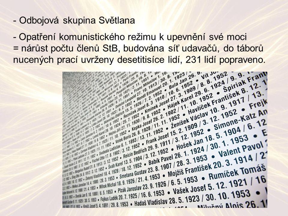 - Odbojová skupina Světlana - Opatření komunistického režimu k upevnění své moci = nárůst počtu členů StB, budována síť udavačů, do táborů nucených prací uvrženy desetitisíce lidí, 231 lidí popraveno.