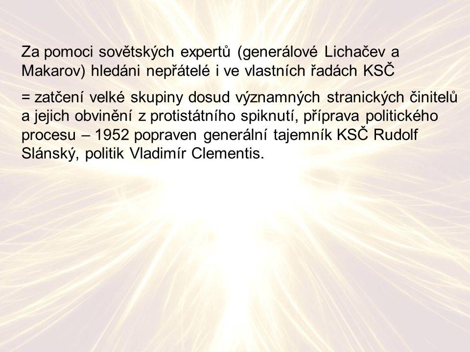 Za pomoci sovětských expertů (generálové Lichačev a Makarov) hledáni nepřátelé i ve vlastních řadách KSČ = zatčení velké skupiny dosud významných stranických činitelů a jejich obvinění z protistátního spiknutí, příprava politického procesu – 1952 popraven generální tajemník KSČ Rudolf Slánský, politik Vladimír Clementis.