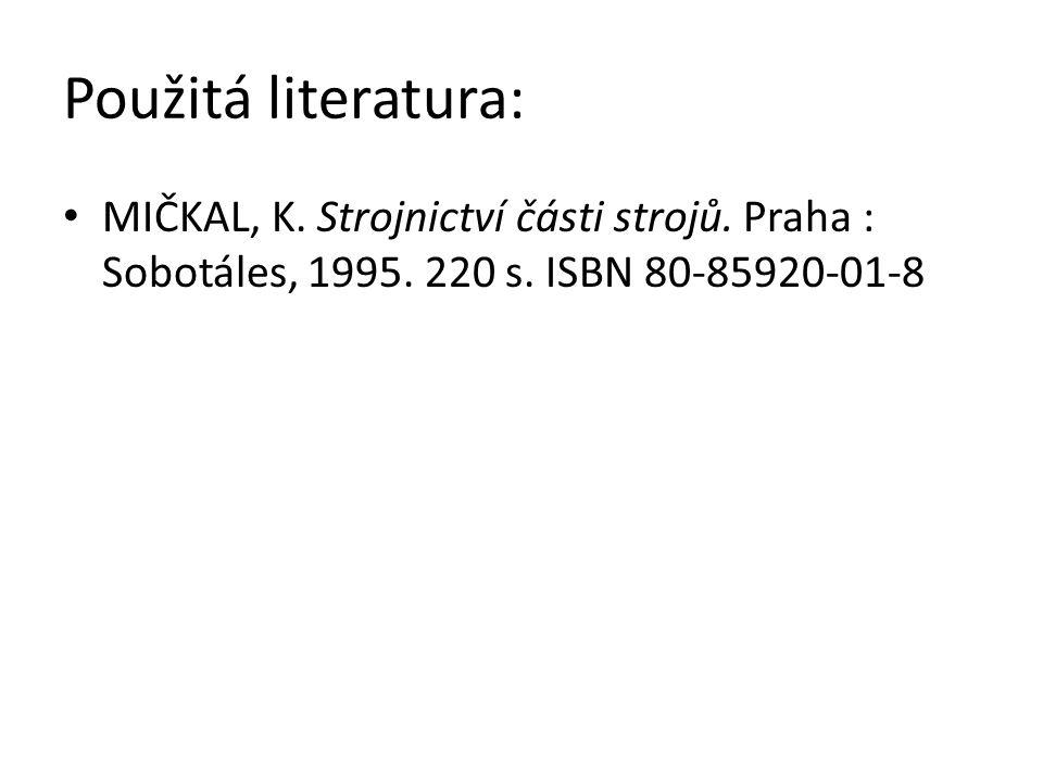 Použitá literatura: MIČKAL, K. Strojnictví části strojů. Praha : Sobotáles, 1995. 220 s. ISBN 80-85920-01-8
