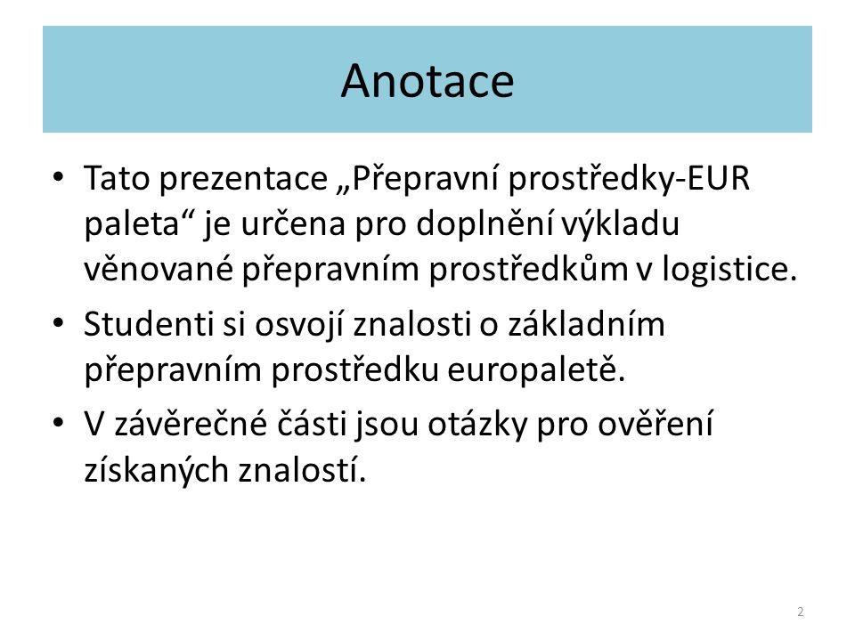 """Anotace Tato prezentace """"Přepravní prostředky-EUR paleta"""" je určena pro doplnění výkladu věnované přepravním prostředkům v logistice. Studenti si osvo"""