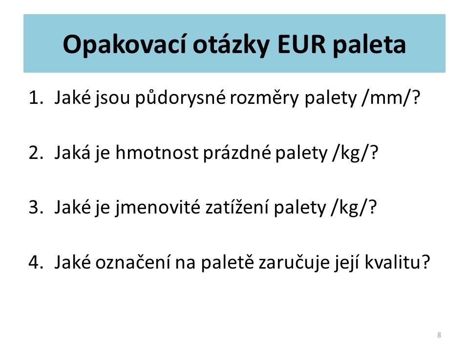 Opakovací otázky EUR paleta 1.Jaké jsou půdorysné rozměry palety /mm/? 2.Jaká je hmotnost prázdné palety /kg/? 3.Jaké je jmenovité zatížení palety /kg
