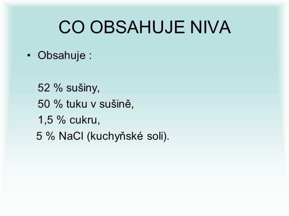 CO OBSAHUJE NIVA Obsahuje : 52 % sušiny, 50 % tuku v sušině, 1,5 % cukru, 5 % NaCl (kuchyňské soli).