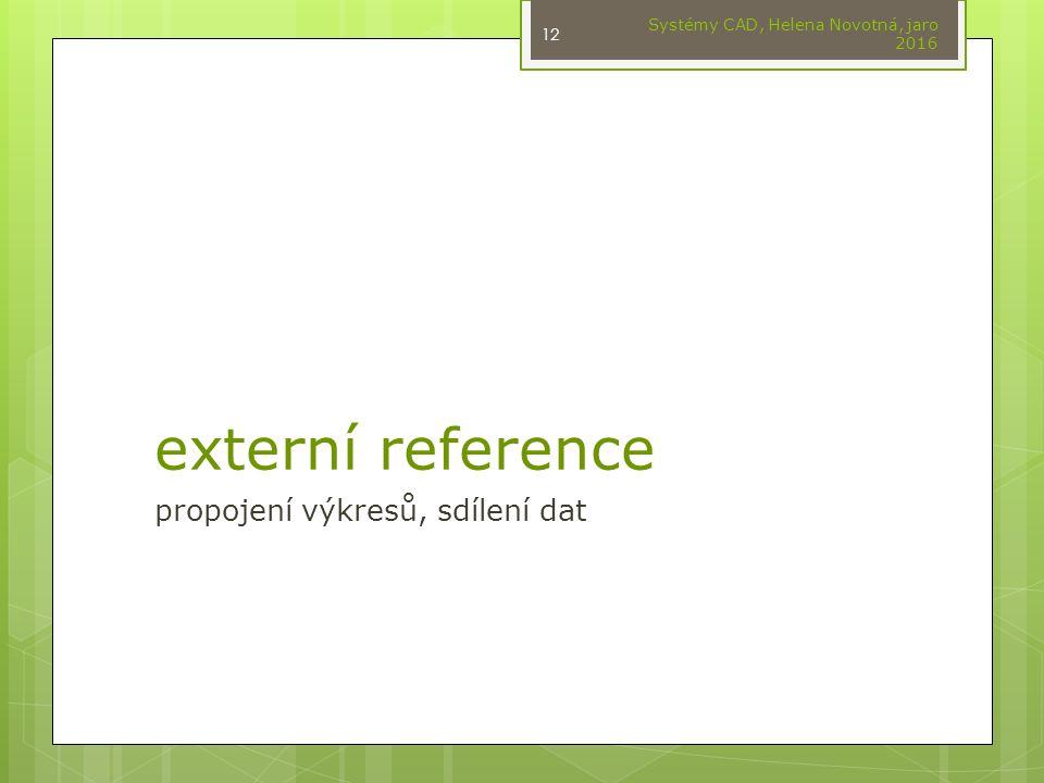 externí reference propojení výkresů, sdílení dat Systémy CAD, Helena Novotná, jaro 2016 12