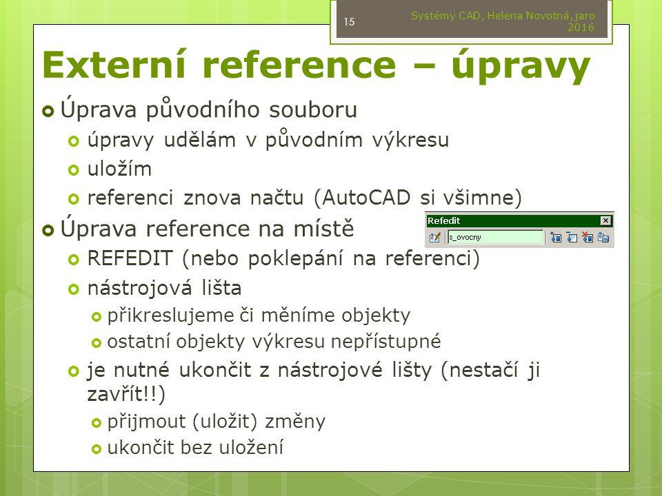 Externí reference – úpravy  Úprava původního souboru  úpravy udělám v původním výkresu  uložím  referenci znova načtu (AutoCAD si všimne)  Úprava reference na místě  REFEDIT (nebo poklepání na referenci)  nástrojová lišta  přikreslujeme či měníme objekty  ostatní objekty výkresu nepřístupné  je nutné ukončit z nástrojové lišty (nestačí ji zavřít!!)  přijmout (uložit) změny  ukončit bez uložení Systémy CAD, Helena Novotná, jaro 2016 15