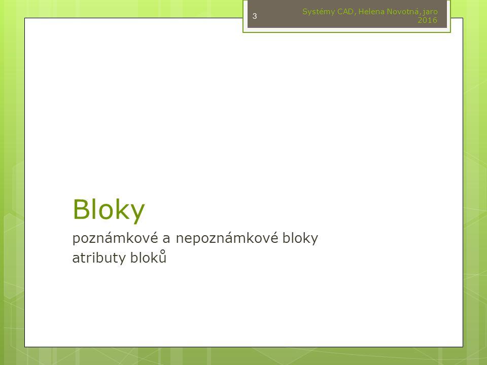 Bloky poznámkové a nepoznámkové bloky atributy bloků Systémy CAD, Helena Novotná, jaro 2016 3