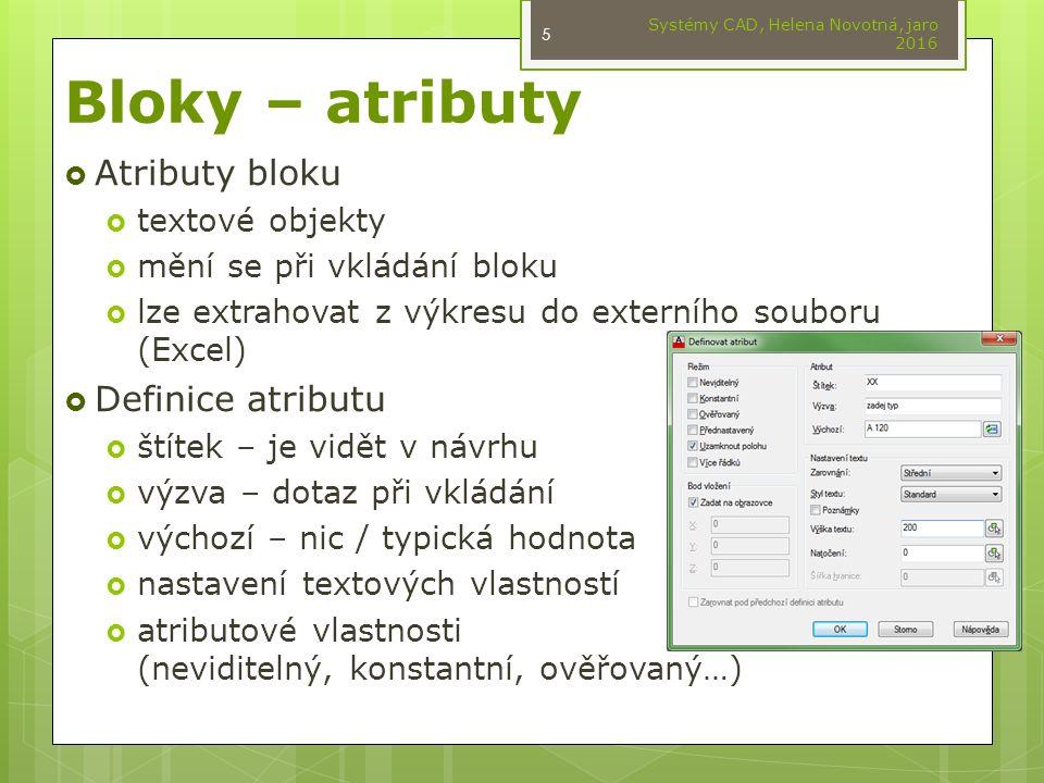 Bloky – atributy  Atributy bloku  textové objekty  mění se při vkládání bloku  lze extrahovat z výkresu do externího souboru (Excel)  Definice atributu  štítek – je vidět v návrhu  výzva – dotaz při vkládání  výchozí – nic / typická hodnota  nastavení textových vlastností  atributové vlastnosti (neviditelný, konstantní, ověřovaný…) Systémy CAD, Helena Novotná, jaro 2016 5