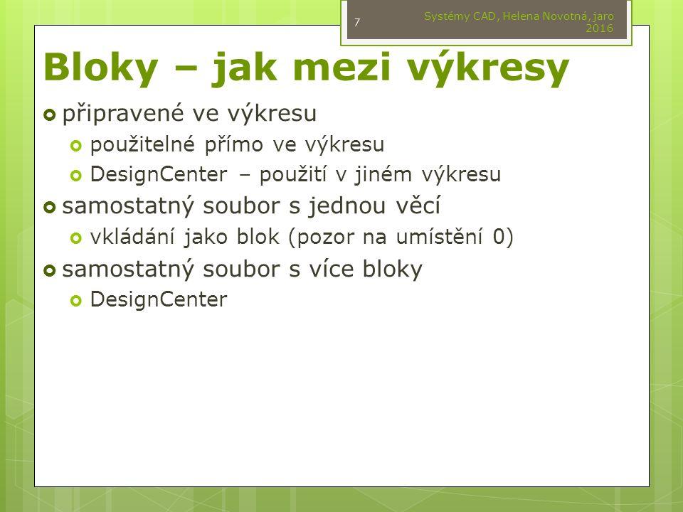 Bloky – jak mezi výkresy  připravené ve výkresu  použitelné přímo ve výkresu  DesignCenter – použití v jiném výkresu  samostatný soubor s jednou věcí  vkládání jako blok (pozor na umístění 0)  samostatný soubor s více bloky  DesignCenter Systémy CAD, Helena Novotná, jaro 2016 7