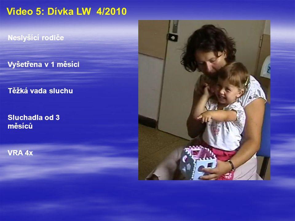 Video 5: Dívka LW 4/2010 Neslyšící rodiče Vyšetřena v 1 měsíci Těžká vada sluchu Sluchadla od 3 měsíců VRA 4x