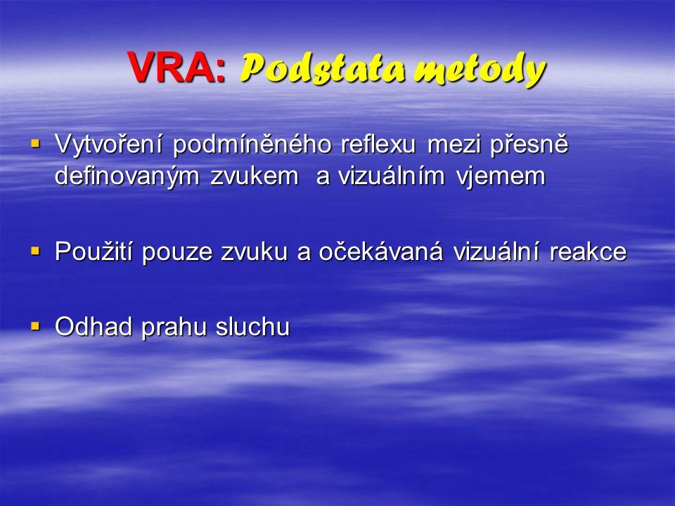 VRA: Podstata metody  Vytvoření podmíněného reflexu mezi přesně definovaným zvukem a vizuálním vjemem  Použití pouze zvuku a očekávaná vizuální reakce  Odhad prahu sluchu