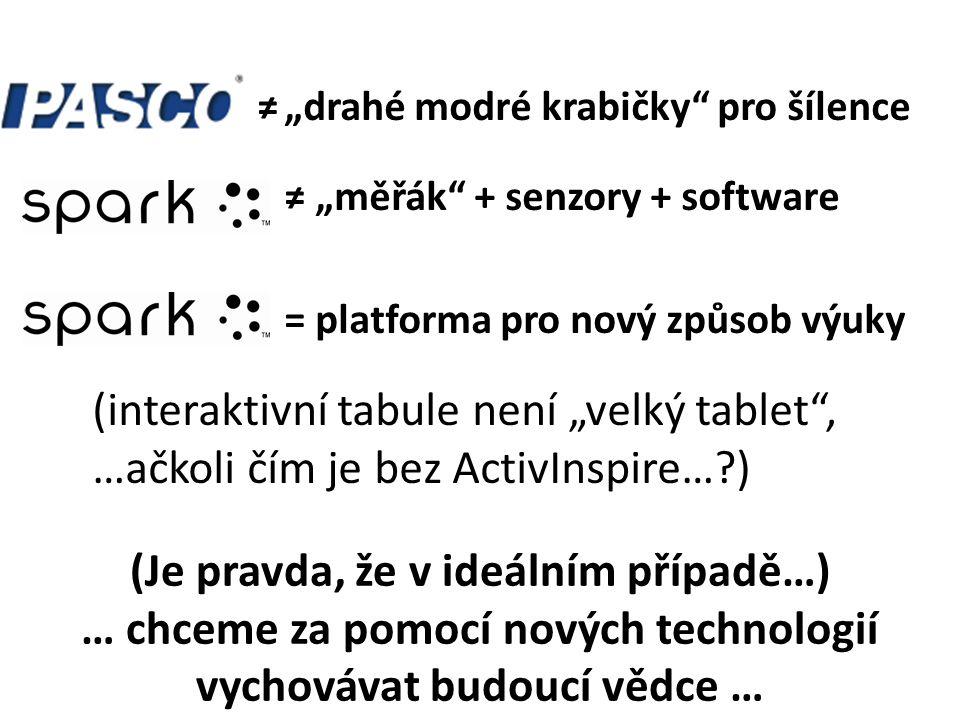 """SPARK ≠ """"měřák + senzory + software = platforma pro nový způsob výuky (interaktivní tabule není """"velký tablet , …ačkoli čím je bez ActivInspire…?) (Je pravda, že v ideálním případě…) … chceme za pomocí nových technologií vychovávat budoucí vědce … ≠ """"drahé modré krabičky pro šílence"""