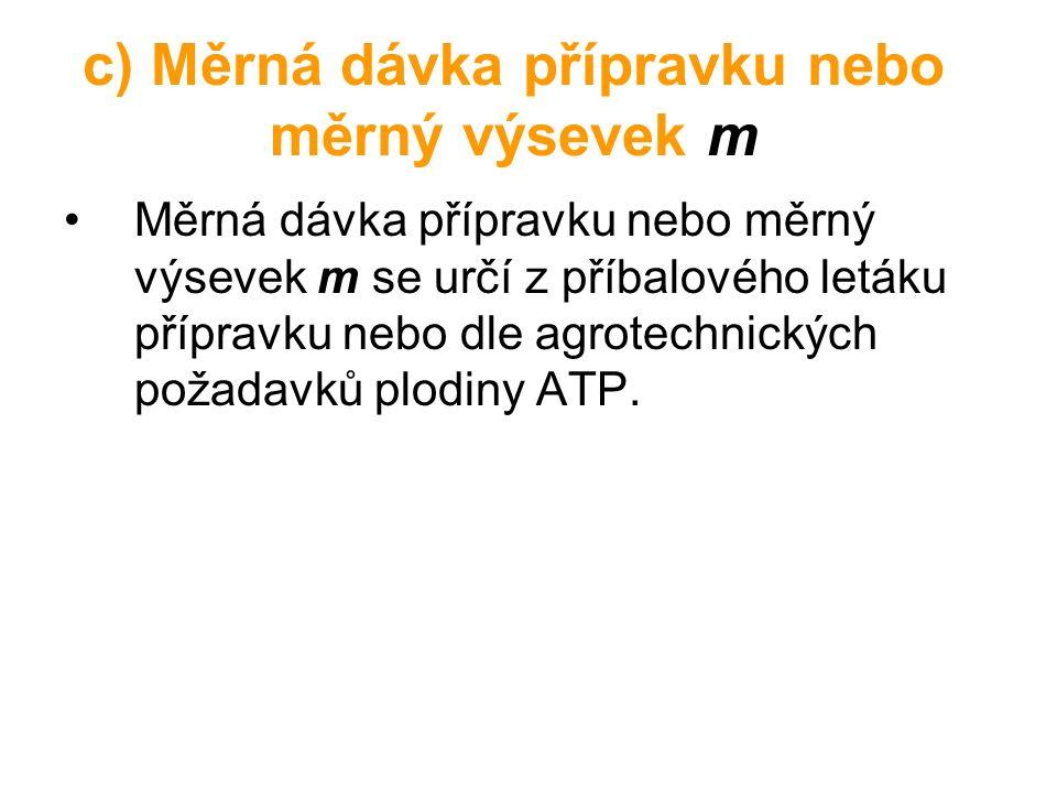 c) Měrná dávka přípravku nebo měrný výsevek m Měrná dávka přípravku nebo měrný výsevek m se určí z příbalového letáku přípravku nebo dle agrotechnických požadavků plodiny ATP.