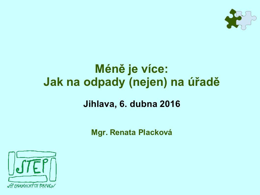 Méně je více: Jak na odpady (nejen) na úřadě Jihlava, 6. dubna 2016 Mgr. Renata Placková