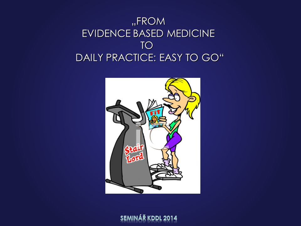 """""""FROM """"FROM EVIDENCE BASED MEDICINE EVIDENCE BASED MEDICINETO DAILY PRACTICE: EASY TO GO"""" DAILY PRACTICE: EASY TO GO"""""""
