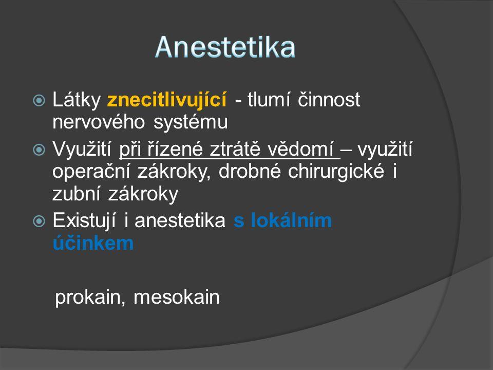  Látky znecitlivující - tlumí činnost nervového systému  Využití při řízené ztrátě vědomí – využití operační zákroky, drobné chirurgické i zubní zákroky  Existují i anestetika s lokálním účinkem prokain, mesokain