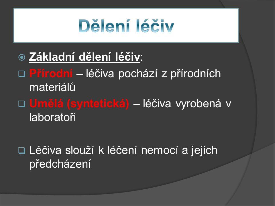  Základní dělení léčiv:  Přírodní – léčiva pochází z přírodních materiálů  Umělá (syntetická) – léčiva vyrobená v laboratoři  Léčiva slouží k léčení nemocí a jejich předcházení