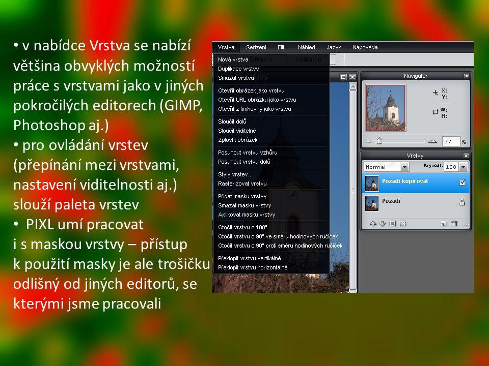 v nabídce Vrstva se nabízí většina obvyklých možností práce s vrstvami jako v jiných pokročilých editorech (GIMP, Photoshop aj.) pro ovládání vrstev (přepínání mezi vrstvami, nastavení viditelnosti aj.) slouží paleta vrstev PIXL umí pracovat i s maskou vrstvy – přístup k použití masky je ale trošičku odlišný od jiných editorů, se kterými jsme pracovali