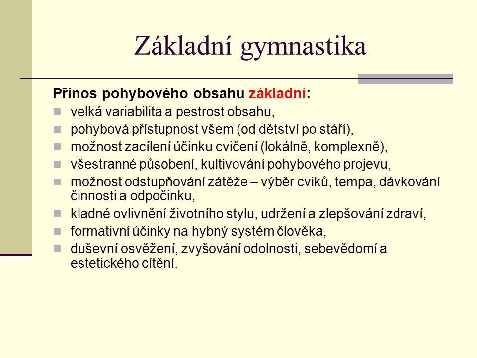 Základní gymnastika Přínos pohybového obsahu základní: velká variabilita a pestrost obsahu, pohybová přístupnost všem (od dětství po stáří), možnost zacílení účinku cvičení (lokálně, komplexně), všestranné působení, kultivování pohybového projevu, možnost odstupňování zátěže – výběr cviků, tempa, dávkování činnosti a odpočinku, kladné ovlivnění životního stylu, udržení a zlepšování zdraví, formativní účinky na hybný systém člověka, duševní osvěžení, zvyšování odolnosti, sebevědomí a estetického cítění.