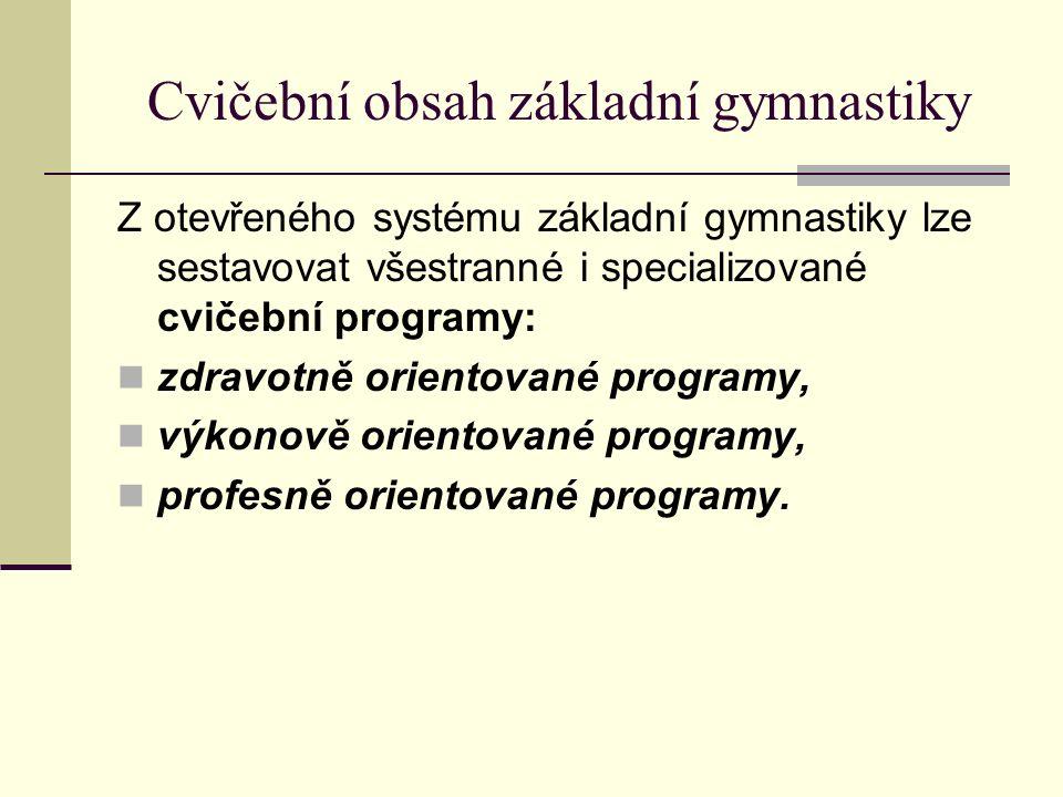 Cvičební obsah základní gymnastiky Z otevřeného systému základní gymnastiky lze sestavovat všestranné i specializované cvičební programy: zdravotně orientované programy, výkonově orientované programy, profesně orientované programy.